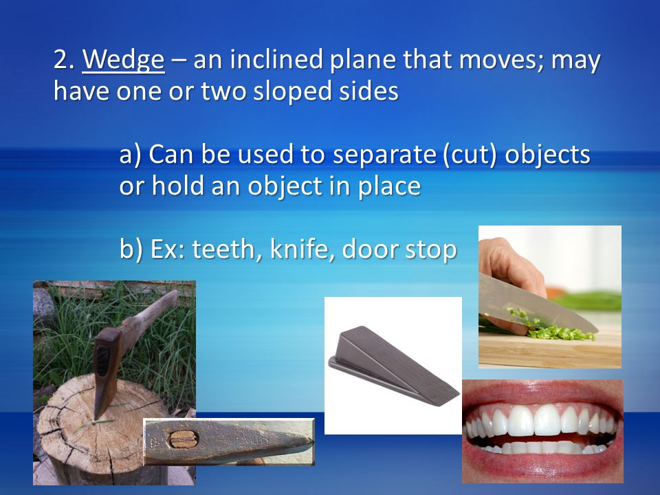 2. Wedge – an inclined plane that moves; may have one or two sloped sides a) Can be used to separate (cut) objects or hold an object in place b) Ex: t