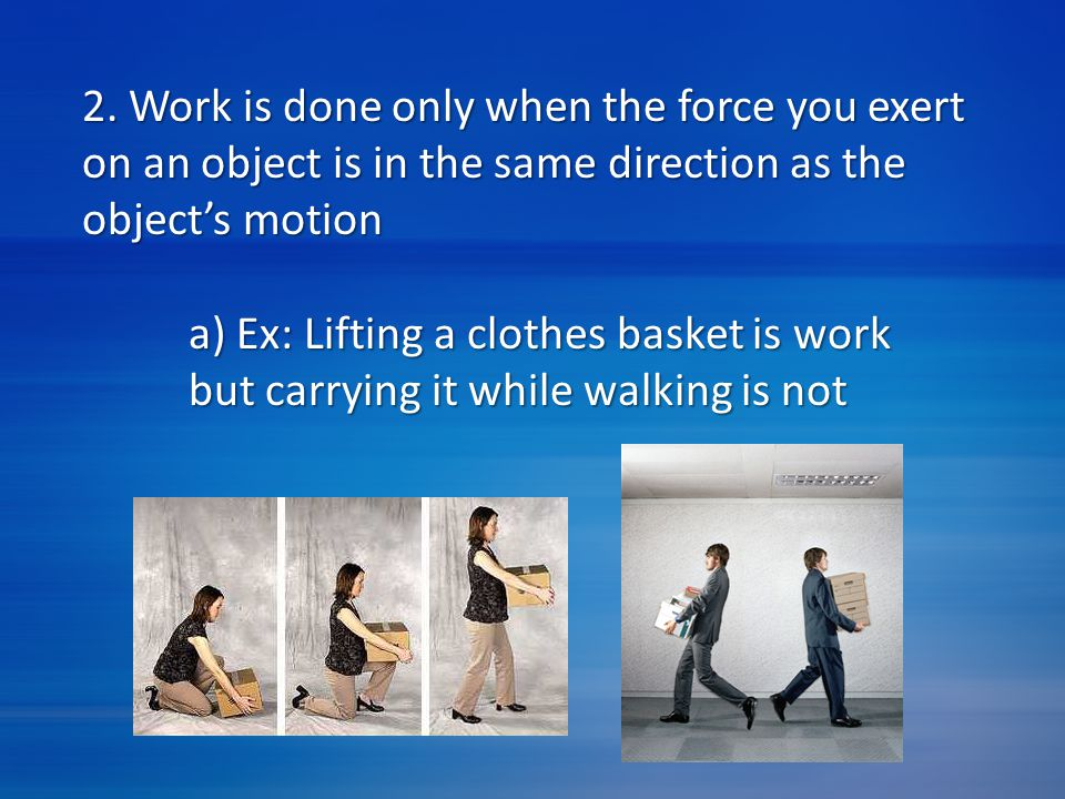 2. Work is done only when the force you exert on an object is in the same direction as the object's motion a) Ex: Lifting a clothes basket is work but
