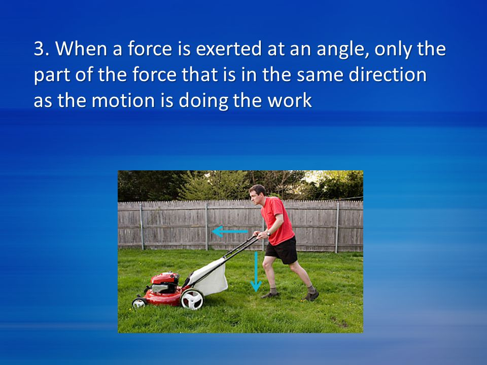 3. When a force is exerted at an angle, only the part of the force that is in the same direction as the motion is doing the work