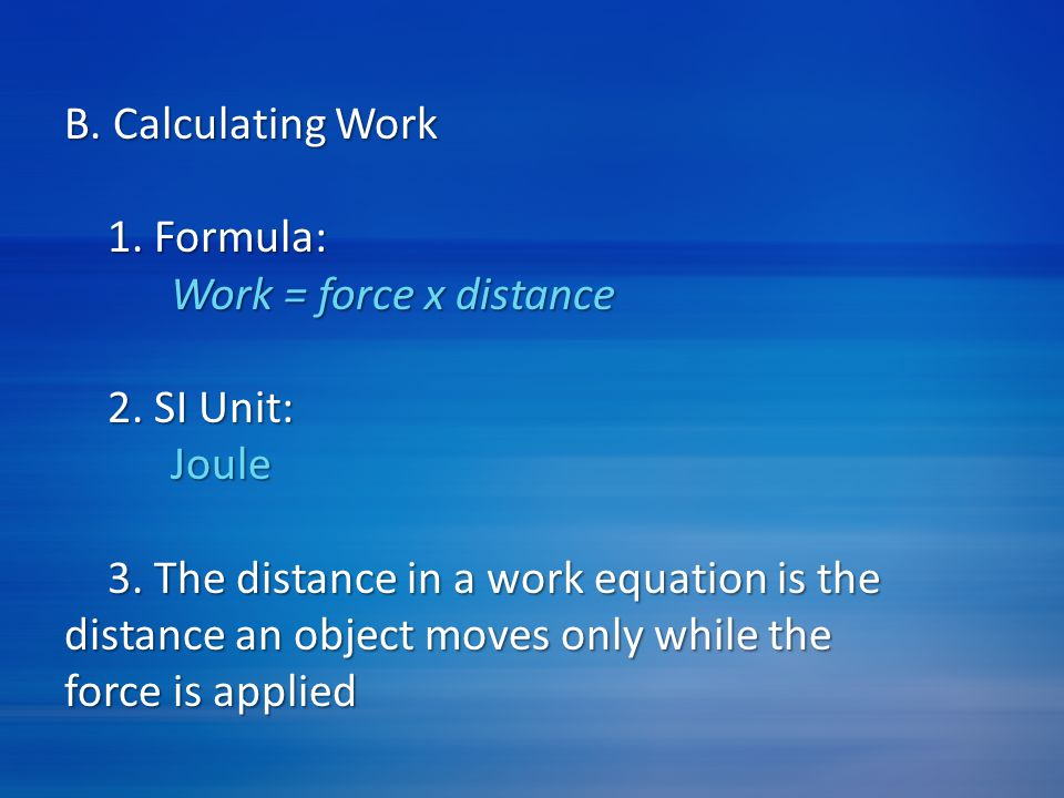 B. Calculating Work 1. Formula: Work = force x distance 2. SI Unit: Joule 3. The distance in a work equation is the distance an object moves only whil
