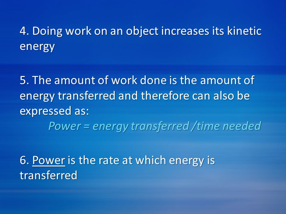 4. Doing work on an object increases its kinetic energy 5. The amount of work done is the amount of energy transferred and therefore can also be expre