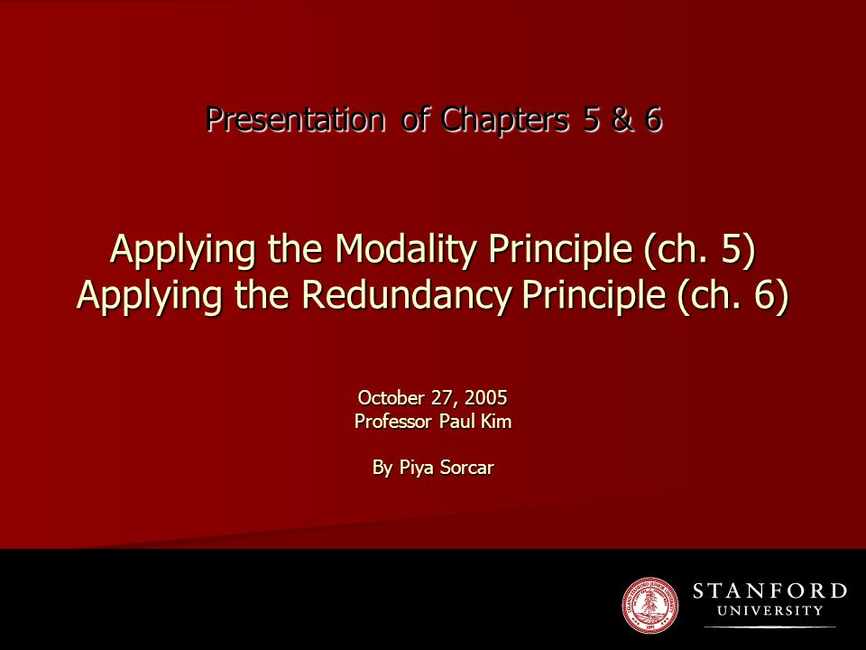 Presentation of Chapters 5 & 6 Applying the Modality Principle (ch. 5) Applying the Redundancy Principle (ch. 6) October 27, 2005 Professor Paul Kim B