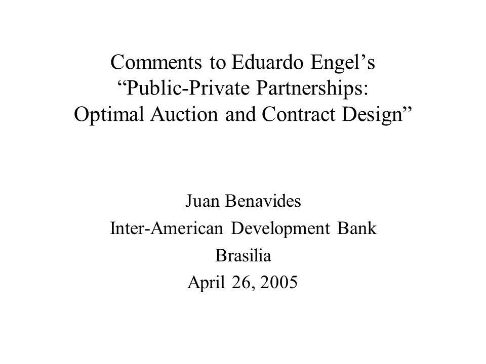 "Comments to Eduardo Engel's ""Public-Private Partnerships: Optimal Auction and Contract Design"" Juan Benavides Inter-American Development Bank Brasilia"