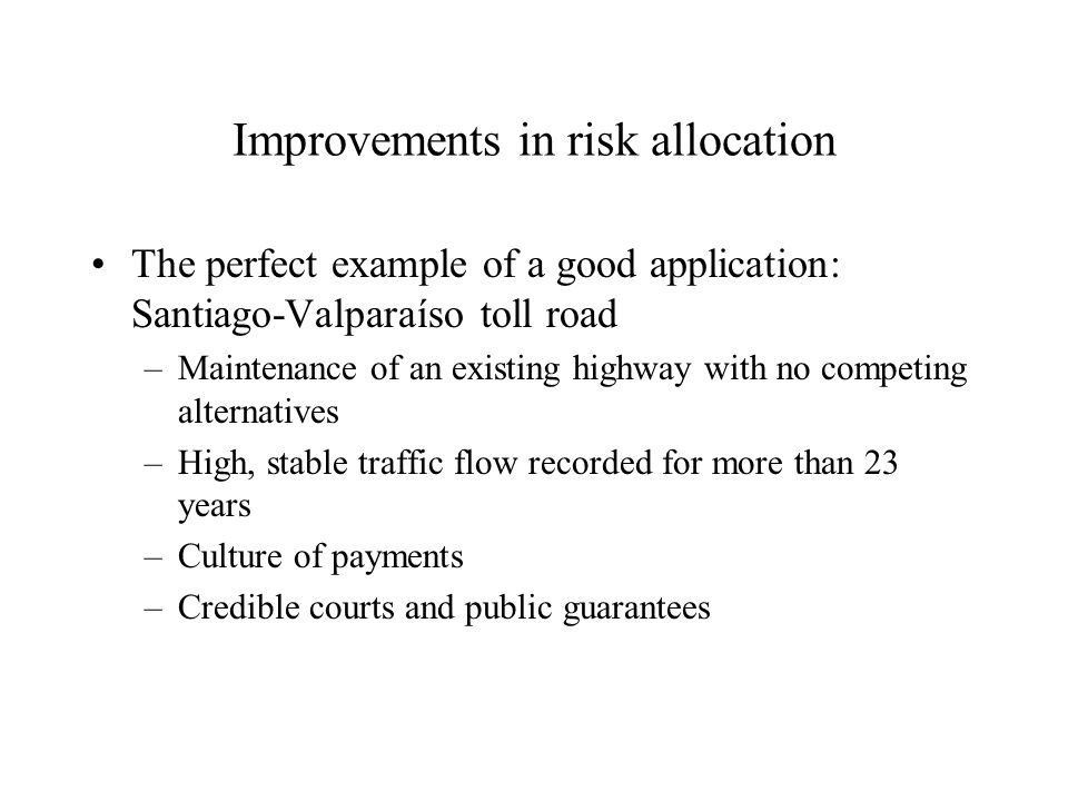 Improvements in risk allocation The perfect example of a good application: Santiago-Valparaíso toll road –Maintenance of an existing highway with no c