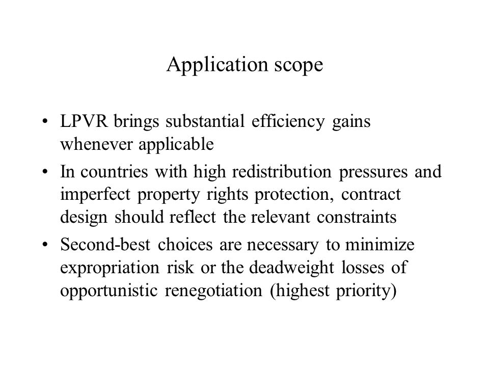 Application scope LPVR brings substantial efficiency gains whenever applicable In countries with high redistribution pressures and imperfect property rights protection, contract design should reflect the relevant constraints Second-best choices are necessary to minimize expropriation risk or the deadweight losses of opportunistic renegotiation (highest priority)