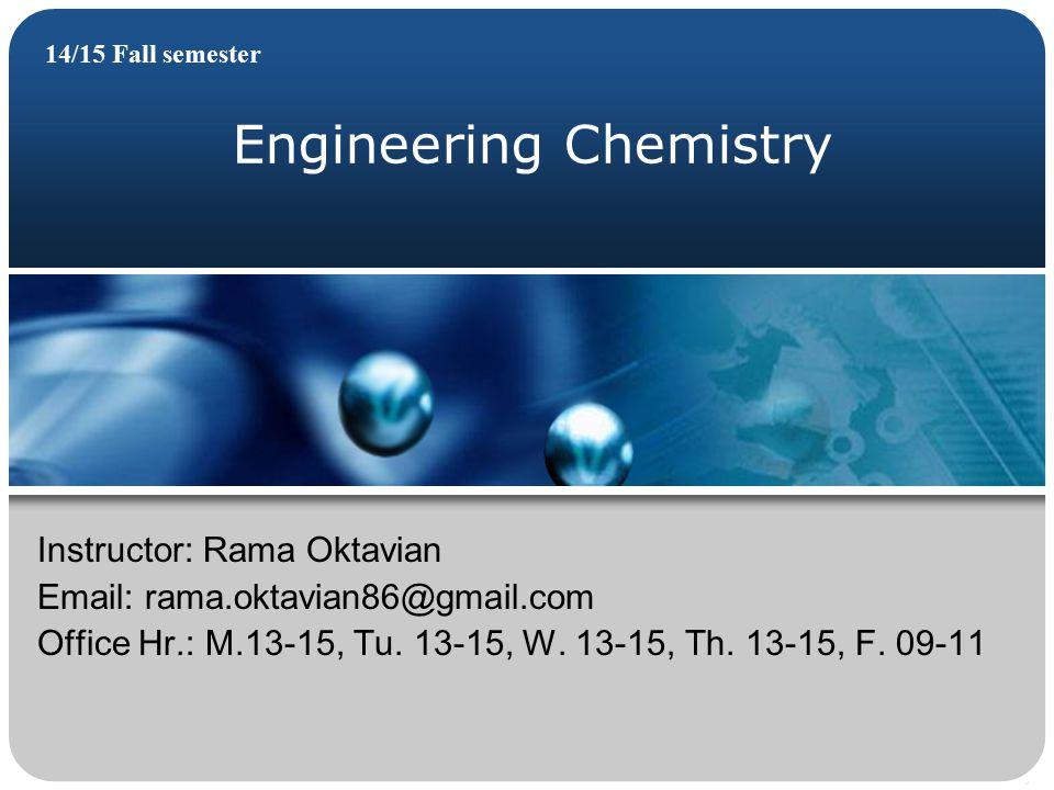 Engineering Chemistry 14/15 Fall semester Instructor: Rama Oktavian Email: rama.oktavian86@gmail.com Office Hr.: M.13-15, Tu.