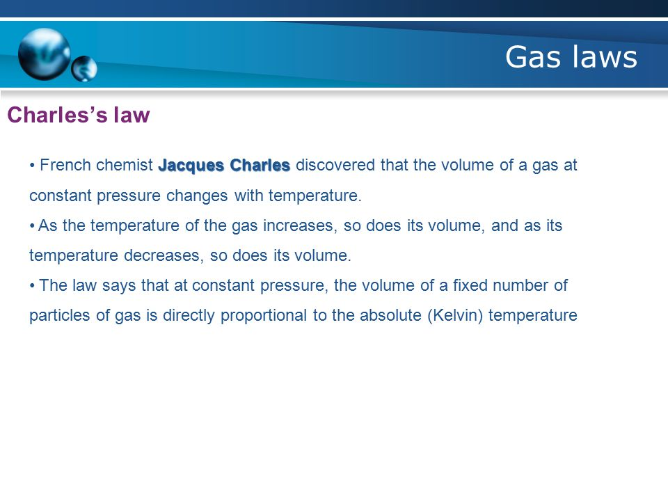Gas laws Charles's law Jacques Charles French chemist Jacques Charles discovered that the volume of a gas at constant pressure changes with temperature.