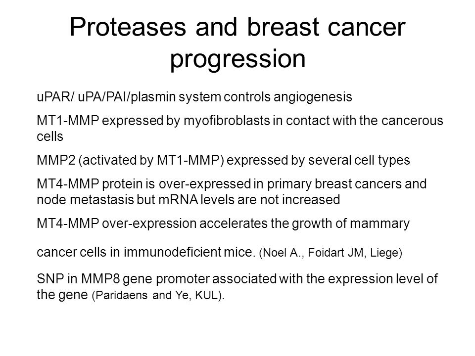 Proteases and breast cancer progression uPAR/ uPA/PAI/plasmin system controls angiogenesis MT1-MMP expressed by myofibroblasts in contact with the cancerous cells MMP2 (activated by MT1-MMP) expressed by several cell types MT4-MMP protein is over-expressed in primary breast cancers and node metastasis but mRNA levels are not increased MT4-MMP over-expression accelerates the growth of mammary cancer cells in immunodeficient mice.