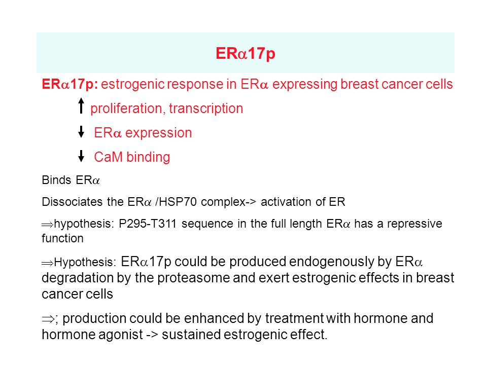 ER  17p ER  17p: estrogenic response in ER  expressing breast cancer cells proliferation, transcription ER  expression CaM binding Binds ER  Dissociates the ER  /HSP70 complex-> activation of ER  hypothesis: P295-T311 sequence in the full length ER  has a repressive function  Hypothesis: ER  17p could be produced endogenously by ER  degradation by the proteasome and exert estrogenic effects in breast cancer cells  ; production could be enhanced by treatment with hormone and hormone agonist -> sustained estrogenic effect.
