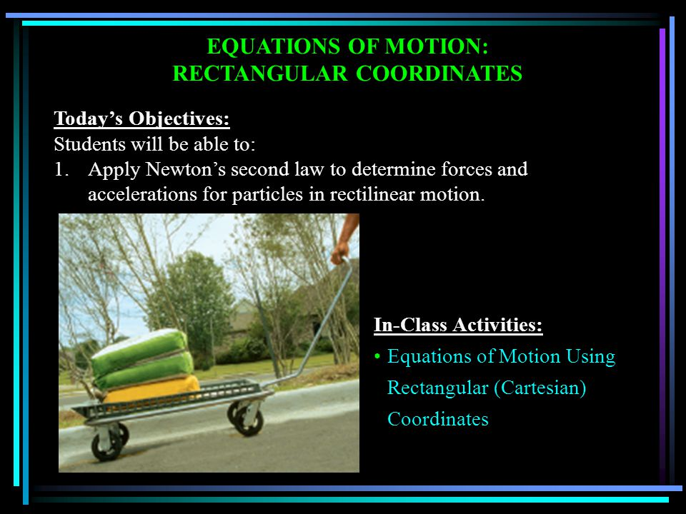 EQUATIONS OF MOTION: RECTANGULAR COORDINATES Today's Objectives: Students will be able to: 1.Apply Newton's second law to determine forces and accelerations for particles in rectilinear motion.