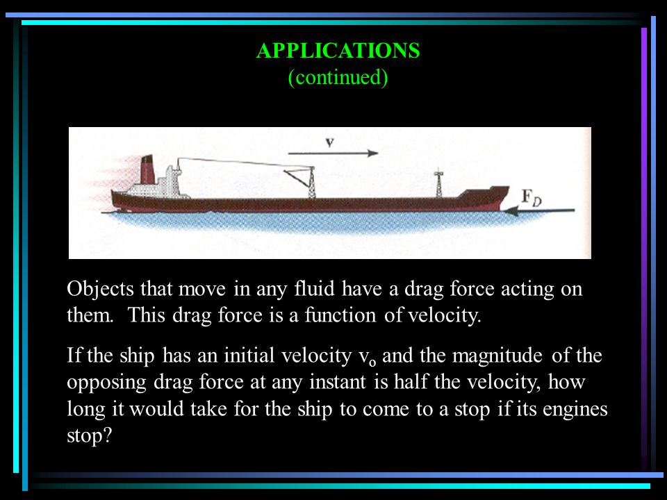 APPLICATIONS (continued) Objects that move in any fluid have a drag force acting on them.