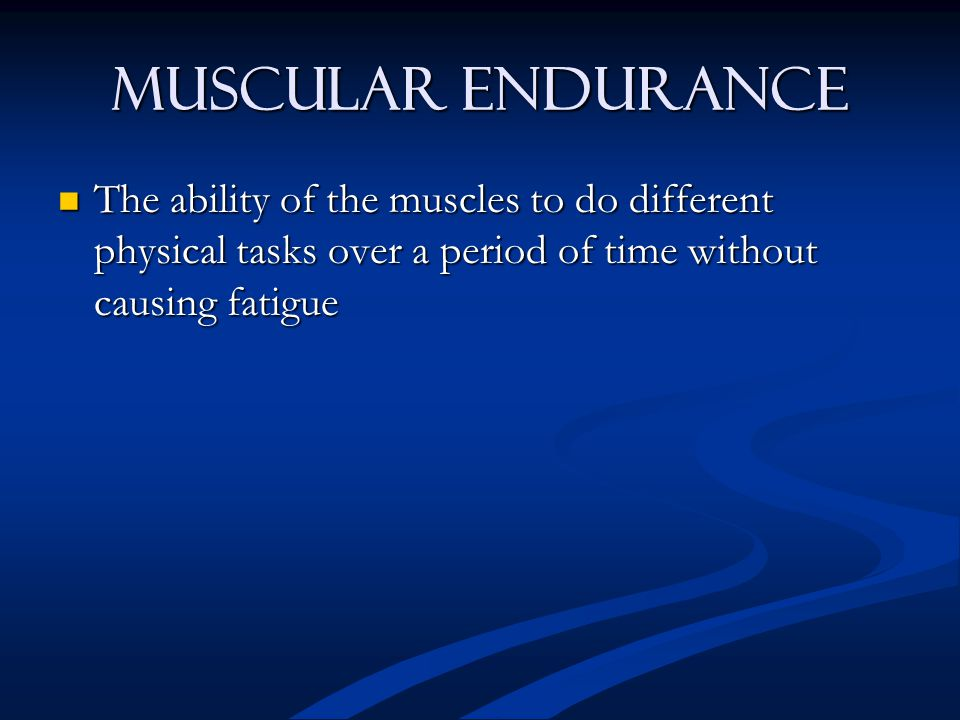 Muscular Endurance The ability of the muscles to do different physical tasks over a period of time without causing fatigue The ability of the muscles