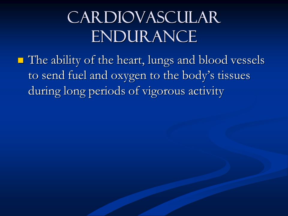 Cardiovascular Endurance The ability of the heart, lungs and blood vessels to send fuel and oxygen to the body's tissues during long periods of vigorous activity The ability of the heart, lungs and blood vessels to send fuel and oxygen to the body's tissues during long periods of vigorous activity