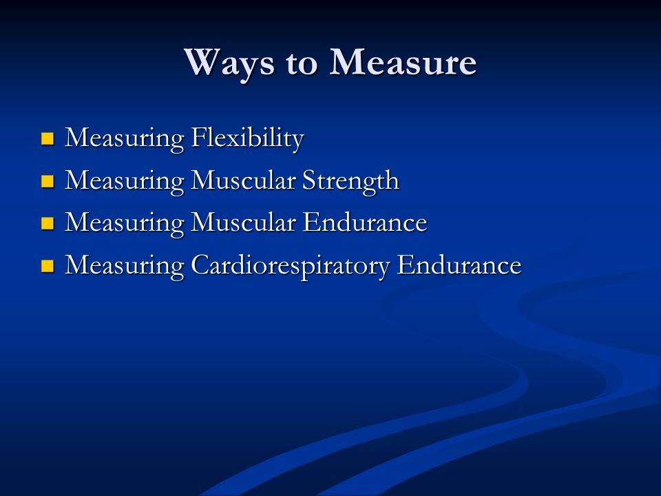 Ways to Measure Measuring Flexibility Measuring Flexibility Measuring Muscular Strength Measuring Muscular Strength Measuring Muscular Endurance Measu
