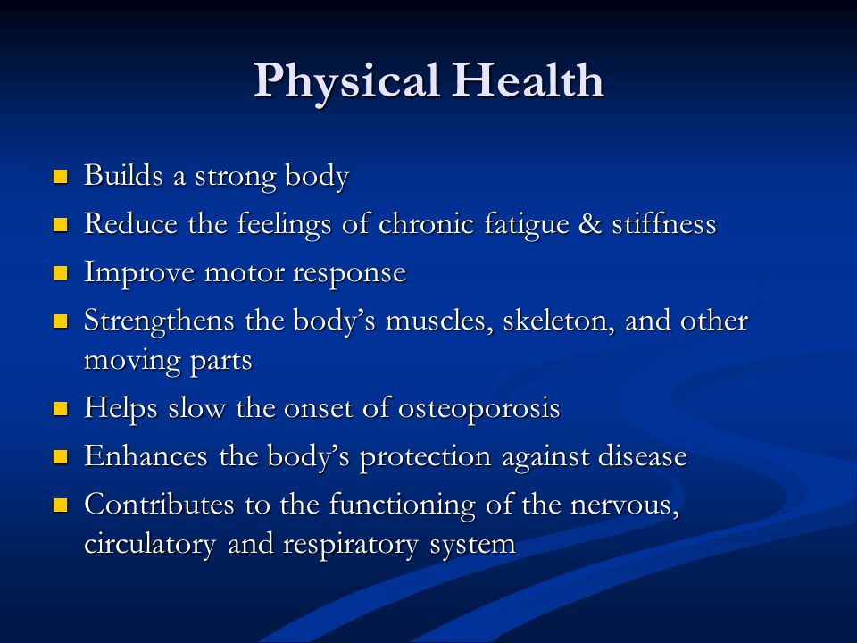 Physical Health Builds a strong body Builds a strong body Reduce the feelings of chronic fatigue & stiffness Reduce the feelings of chronic fatigue &