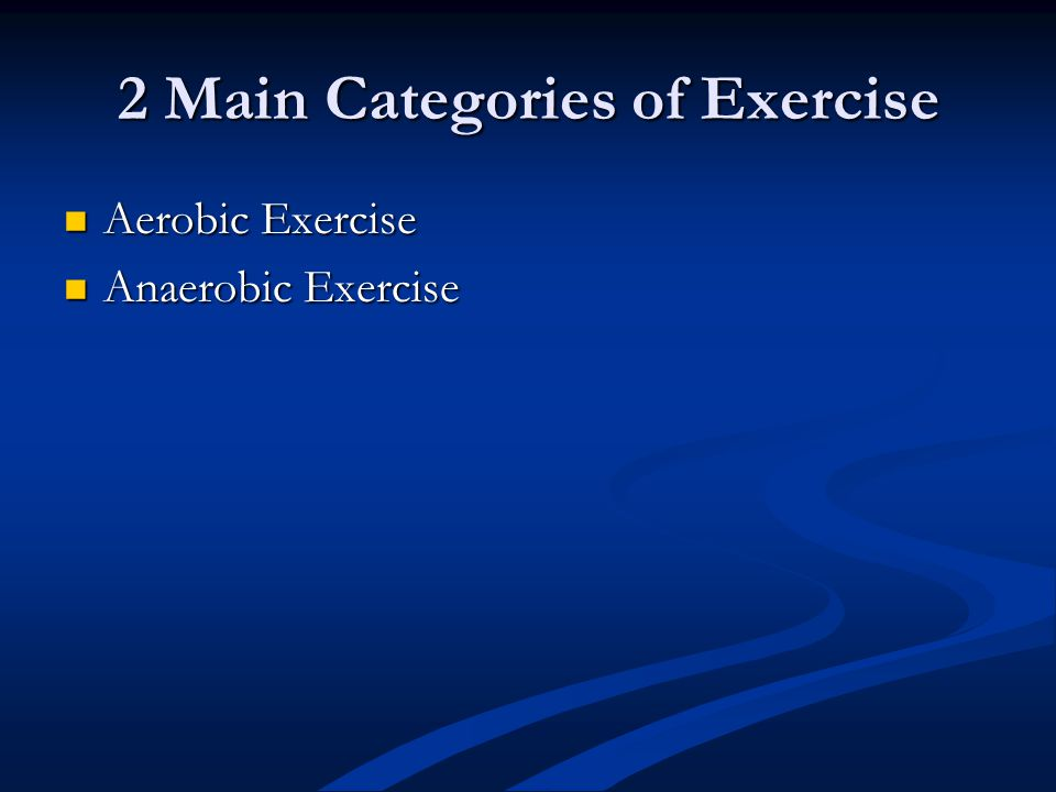 2 Main Categories of Exercise Aerobic Exercise Aerobic Exercise Anaerobic Exercise Anaerobic Exercise