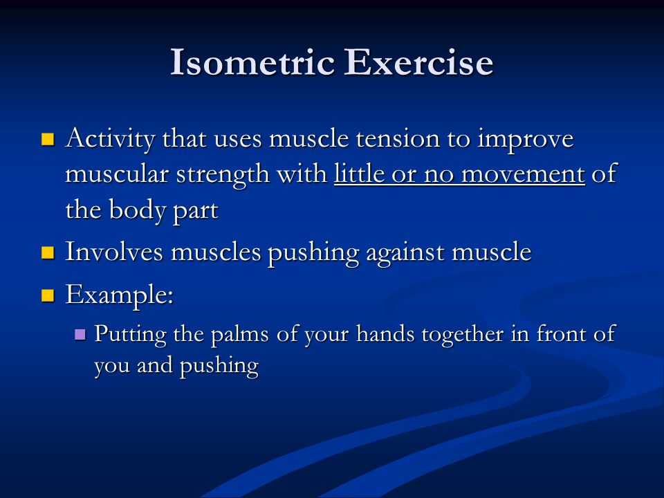 Isometric Exercise Activity that uses muscle tension to improve muscular strength with little or no movement of the body part Activity that uses muscl