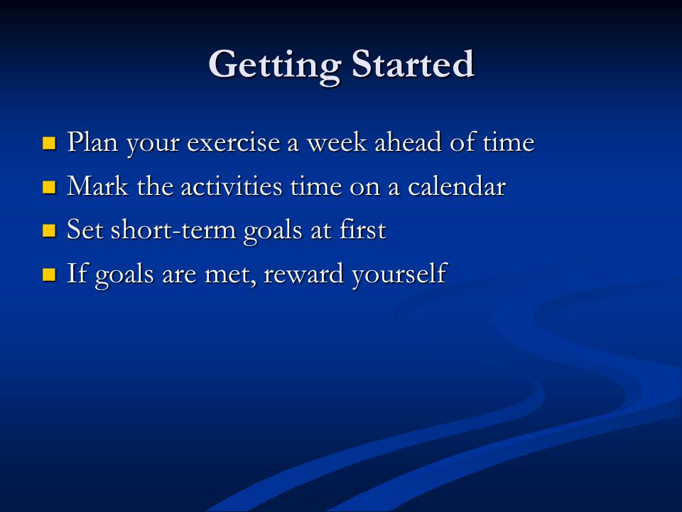 Getting Started Plan your exercise a week ahead of time Plan your exercise a week ahead of time Mark the activities time on a calendar Mark the activities time on a calendar Set short-term goals at first Set short-term goals at first If goals are met, reward yourself If goals are met, reward yourself