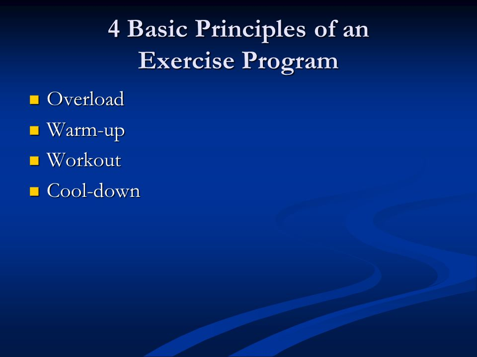 4 Basic Principles of an Exercise Program Overload Overload Warm-up Warm-up Workout Workout Cool-down Cool-down