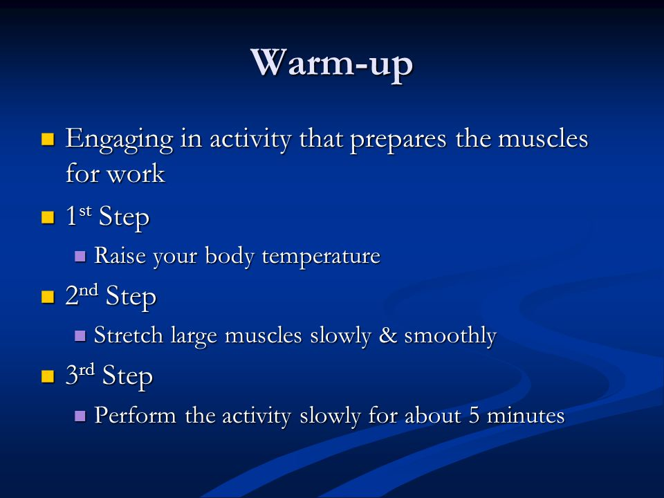 Warm-up Engaging in activity that prepares the muscles for work Engaging in activity that prepares the muscles for work 1 st Step 1 st Step Raise your body temperature Raise your body temperature 2 nd Step 2 nd Step Stretch large muscles slowly & smoothly Stretch large muscles slowly & smoothly 3 rd Step 3 rd Step Perform the activity slowly for about 5 minutes Perform the activity slowly for about 5 minutes