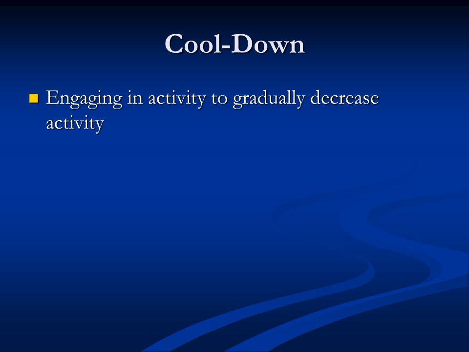 Cool-Down Engaging in activity to gradually decrease activity Engaging in activity to gradually decrease activity