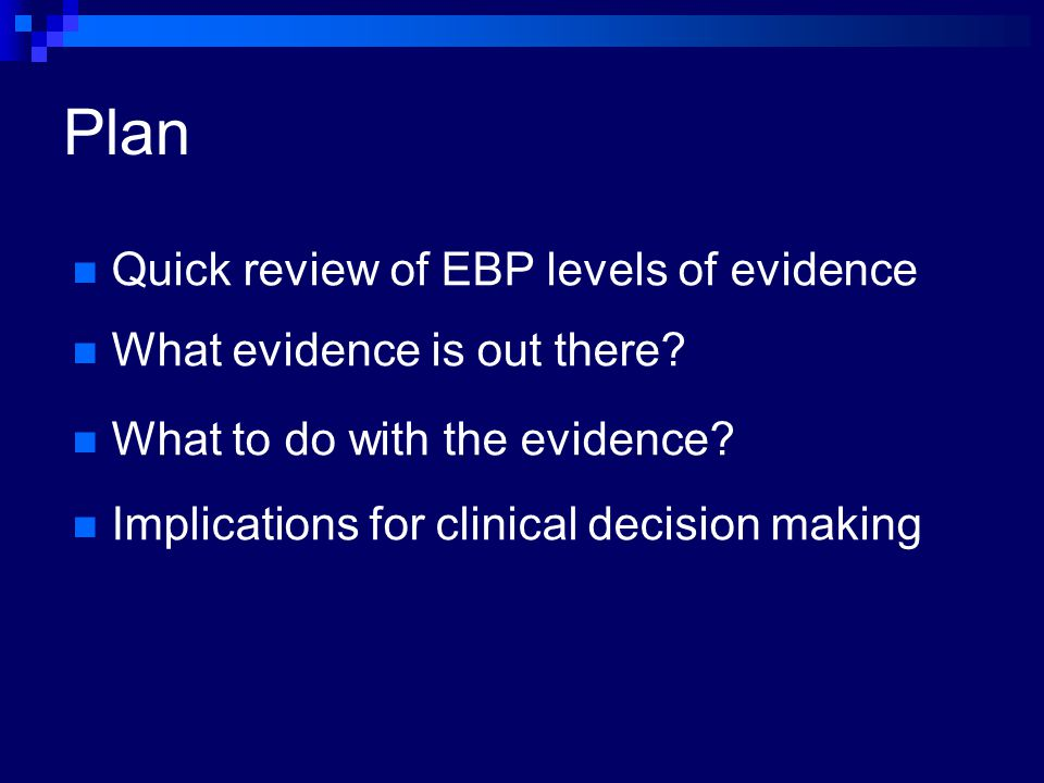 Plan Quick review of EBP levels of evidence What evidence is out there? What to do with the evidence? Implications for clinical decision making
