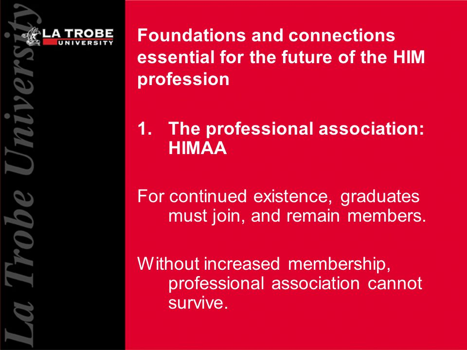 13 Foundations and connections essential for the future of the HIM profession 1.The professional association: HIMAA For continued existence, graduates must join, and remain members.