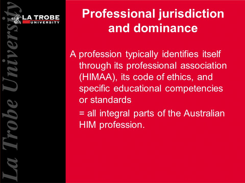 9 Professional jurisdiction and dominance A profession typically identifies itself through its professional association (HIMAA), its code of ethics, and specific educational competencies or standards = all integral parts of the Australian HIM profession.