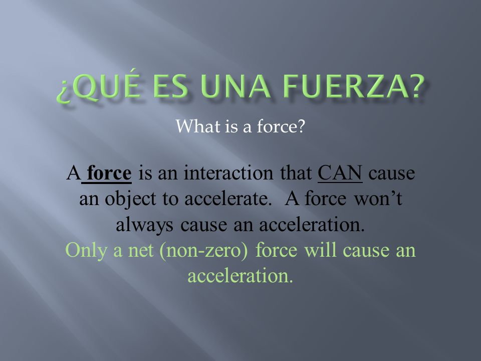 What is a force. A force is an interaction that CAN cause an object to accelerate.