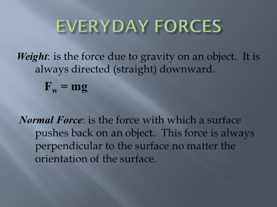 Weight: is the force due to gravity on an object.It is always directed (straight) downward.