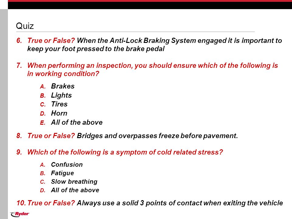 Quiz 6.True or False? When the Anti-Lock Braking System engaged it is important to keep your foot pressed to the brake pedal 7.When performing an insp