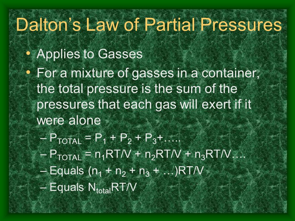 Dalton's Law of Partial Pressures Applies to Gasses For a mixture of gasses in a container, the total pressure is the sum of the pressures that each g