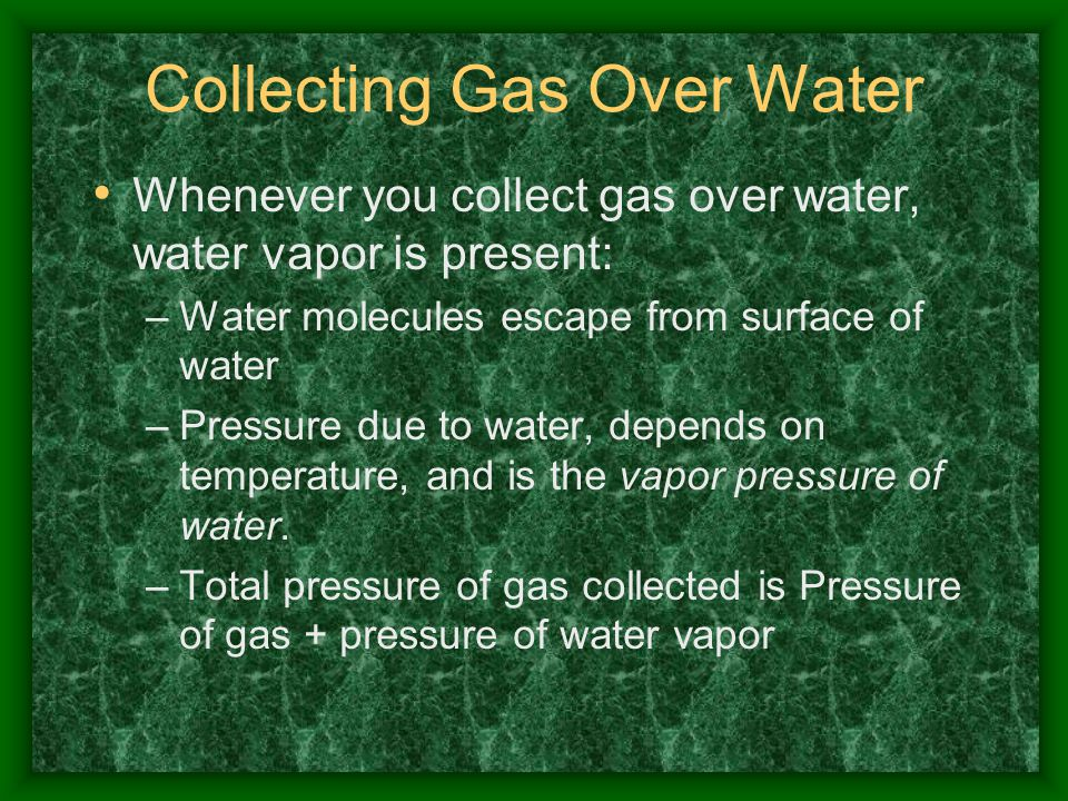 Collecting Gas Over Water Whenever you collect gas over water, water vapor is present: –Water molecules escape from surface of water –Pressure due to