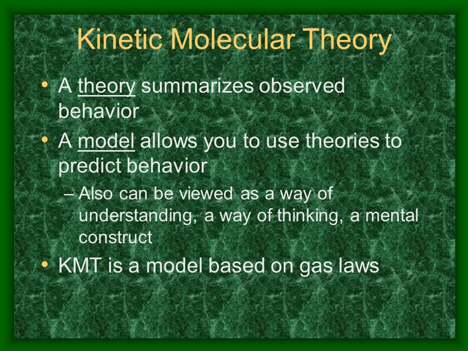 Kinetic Molecular Theory A theory summarizes observed behavior A model allows you to use theories to predict behavior –Also can be viewed as a way of