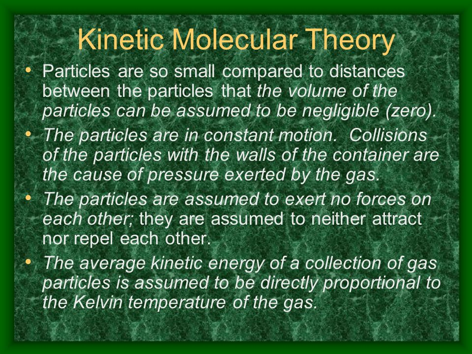 Kinetic Molecular Theory Particles are so small compared to distances between the particles that the volume of the particles can be assumed to be negl