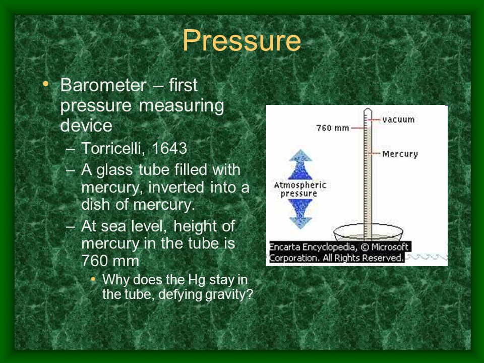 Pressure Barometer – first pressure measuring device –Torricelli, 1643 –A glass tube filled with mercury, inverted into a dish of mercury. –At sea lev