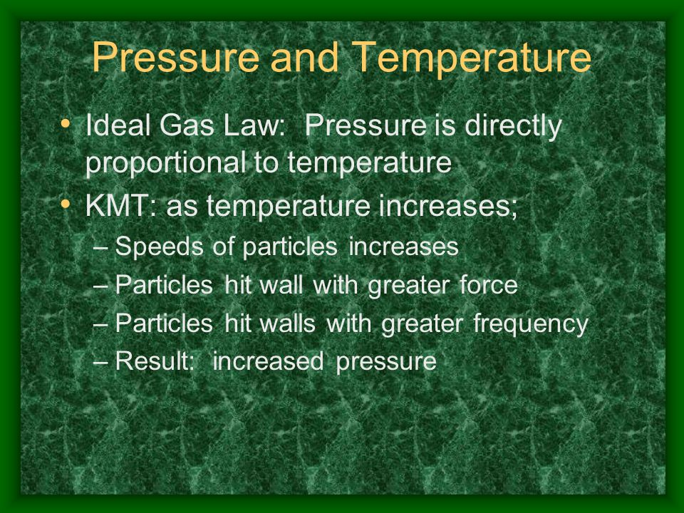 Pressure and Temperature Ideal Gas Law: Pressure is directly proportional to temperature KMT: as temperature increases; –Speeds of particles increases
