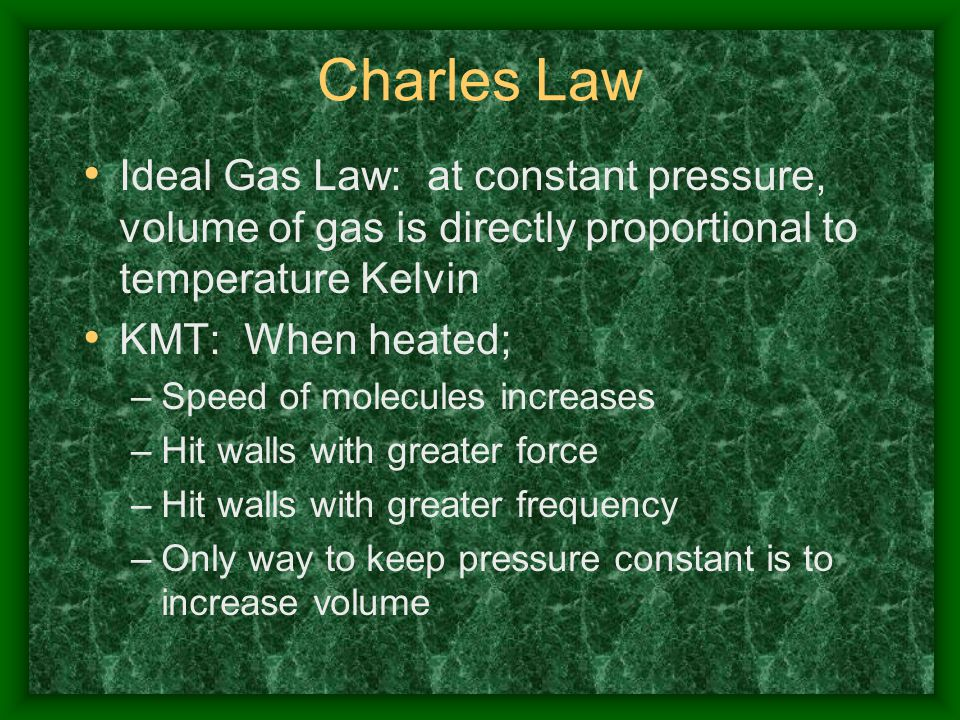 Charles Law Ideal Gas Law: at constant pressure, volume of gas is directly proportional to temperature Kelvin KMT: When heated; –Speed of molecules in