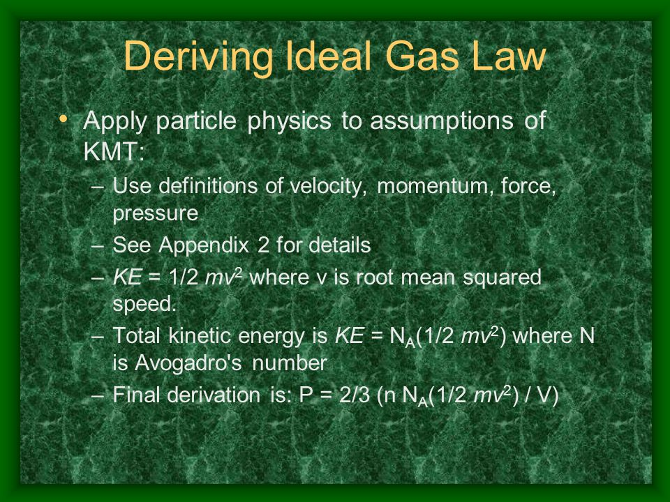 Deriving Ideal Gas Law Apply particle physics to assumptions of KMT: –Use definitions of velocity, momentum, force, pressure –See Appendix 2 for detai