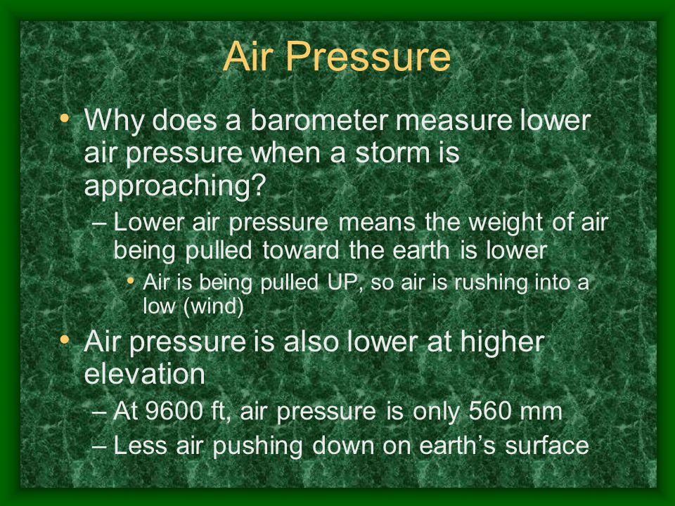 Air Pressure Why does a barometer measure lower air pressure when a storm is approaching? –Lower air pressure means the weight of air being pulled tow