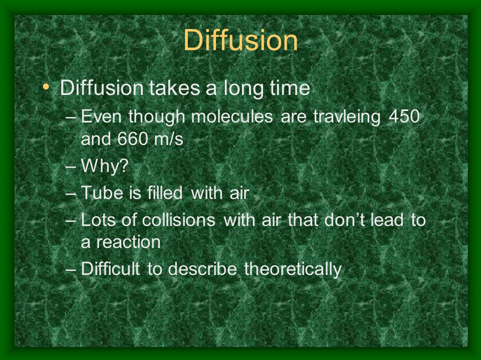 Diffusion Diffusion takes a long time –Even though molecules are travleing 450 and 660 m/s –Why? –Tube is filled with air –Lots of collisions with air