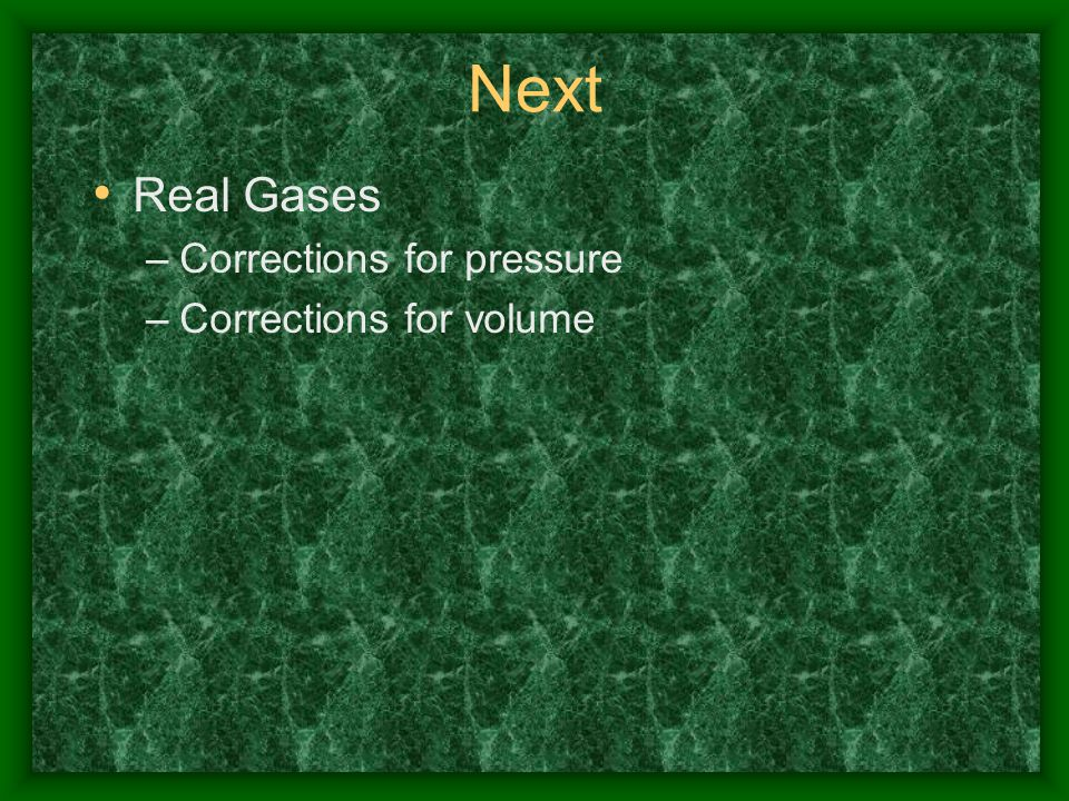 Next Real Gases –Corrections for pressure –Corrections for volume