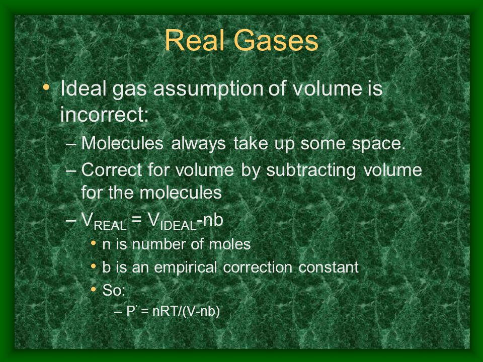Real Gases Ideal gas assumption of volume is incorrect: –Molecules always take up some space. –Correct for volume by subtracting volume for the molecu