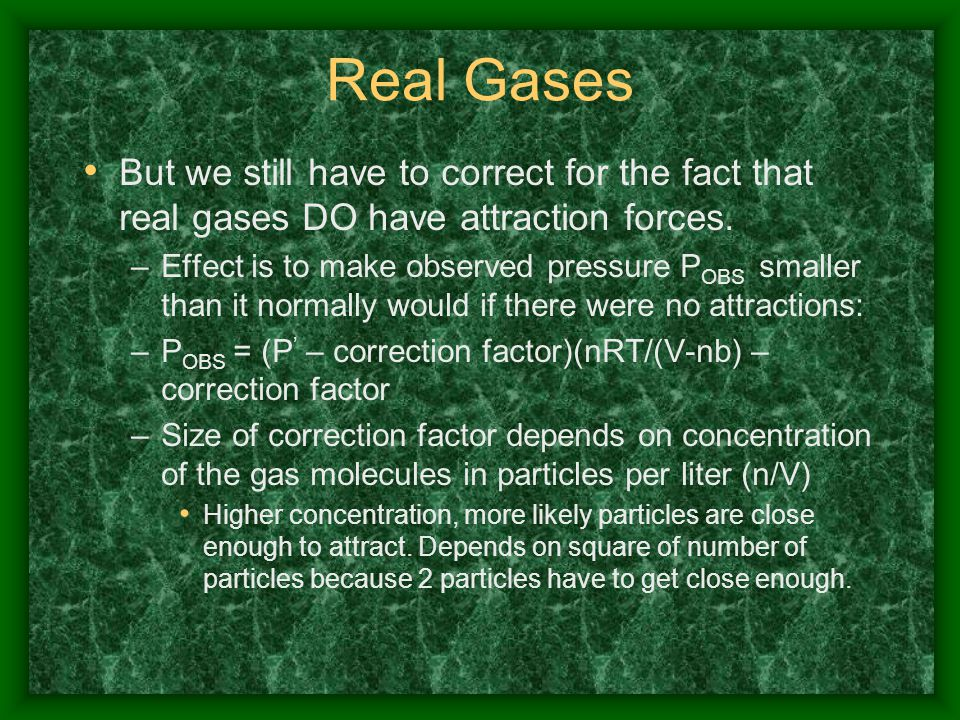 Real Gases But we still have to correct for the fact that real gases DO have attraction forces. –Effect is to make observed pressure P OBS smaller tha