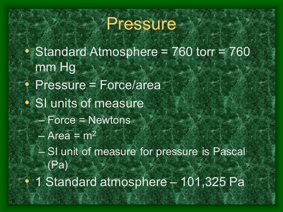 Pressure Standard Atmosphere = 760 torr = 760 mm Hg Pressure = Force/area SI units of measure –Force = Newtons –Area = m 2 –SI unit of measure for pre
