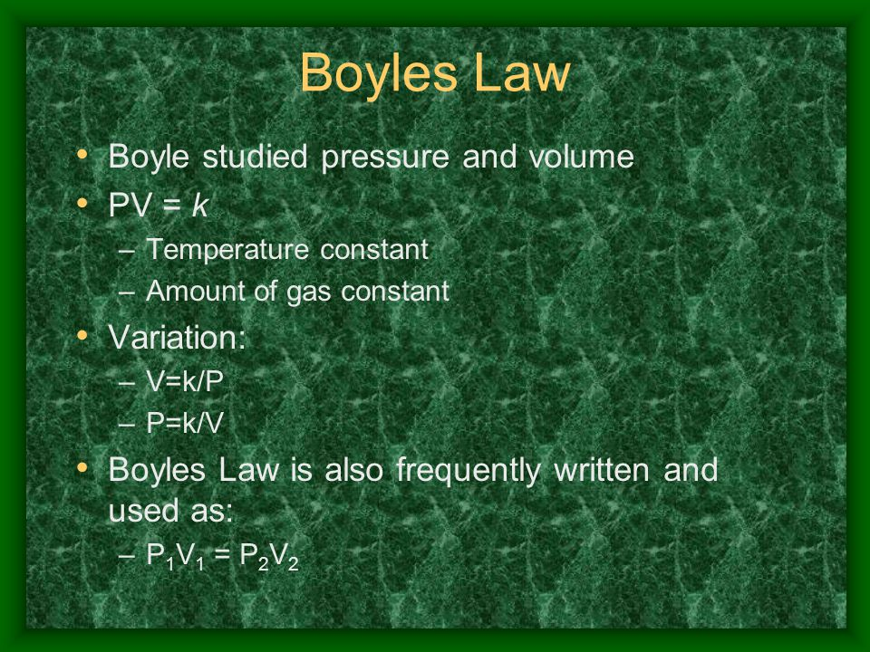 Boyles Law Boyle studied pressure and volume PV = k –Temperature constant –Amount of gas constant Variation: –V=k/P –P=k/V Boyles Law is also frequent