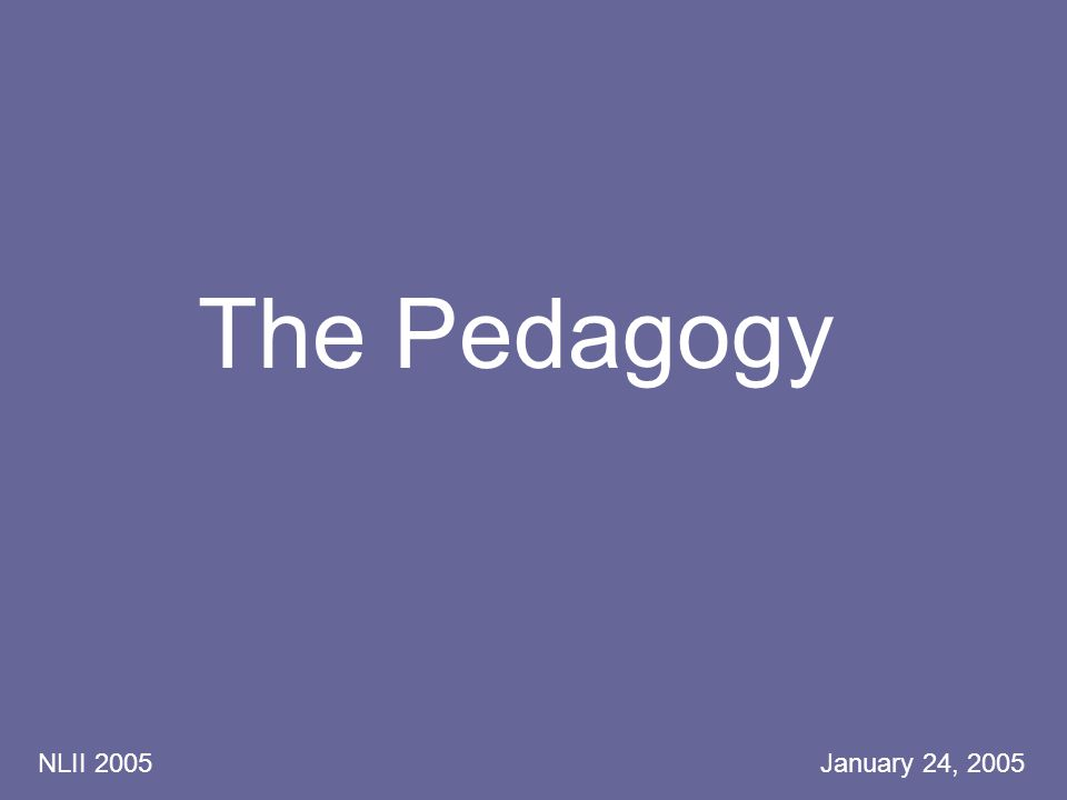 NLII 2005 January 24, 2005 The Pedagogy