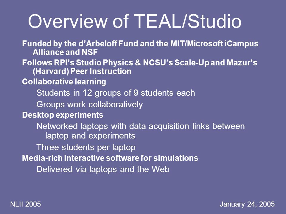 NLII 2005 January 24, 2005 Overview of TEAL/Studio Funded by the d'Arbeloff Fund and the MIT/Microsoft iCampus Alliance and NSF Follows RPI's Studio Physics & NCSU's Scale-Up and Mazur's (Harvard) Peer Instruction Collaborative learning Students in 12 groups of 9 students each Groups work collaboratively Desktop experiments Networked laptops with data acquisition links between laptop and experiments Three students per laptop Media-rich interactive software for simulations Delivered via laptops and the Web