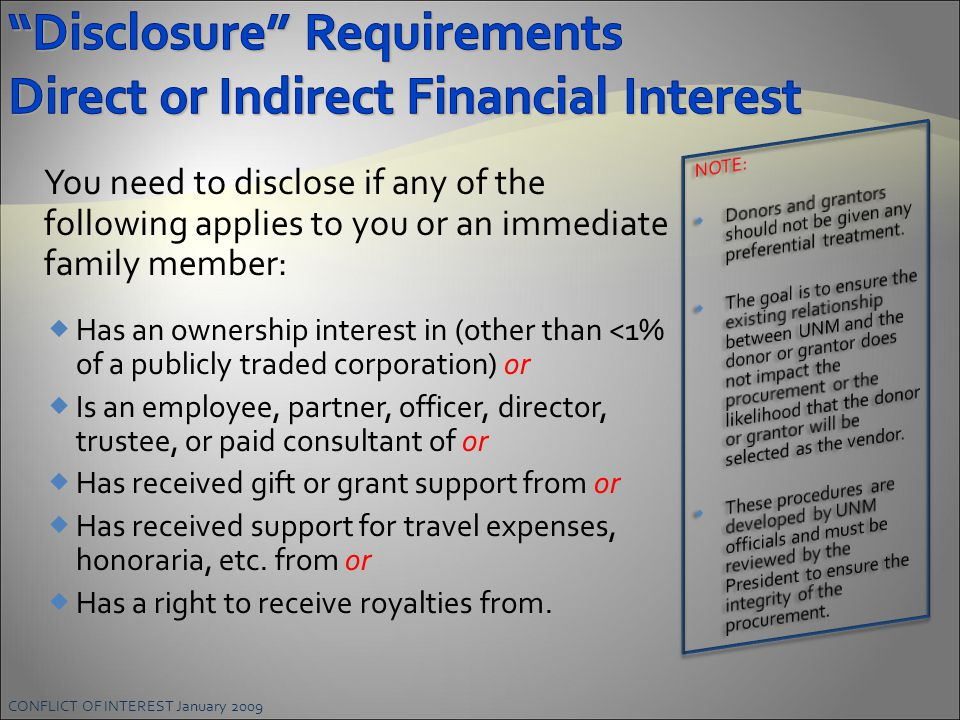 CONFLICT OF INTEREST January 2009 You need to disclose if any of the following applies to you or an immediate family member:  Has an ownership interest in (other than <1% of a publicly traded corporation) or  Is an employee, partner, officer, director, trustee, or paid consultant of or  Has received gift or grant support from or  Has received support for travel expenses, honoraria, etc.
