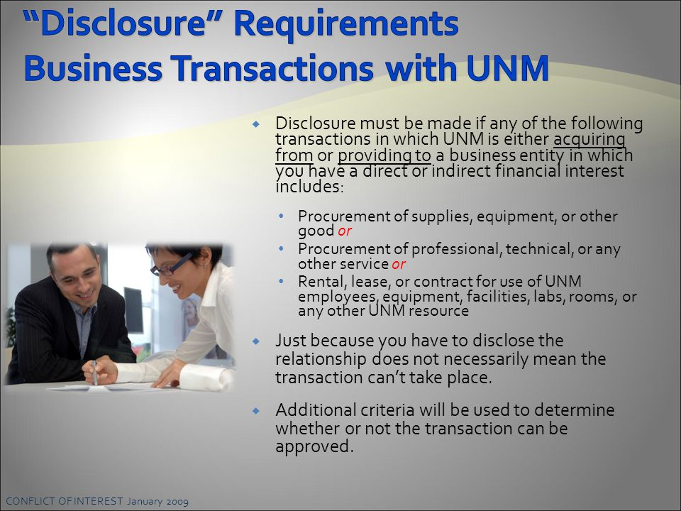 CONFLICT OF INTEREST January 2009  Disclosure must be made if any of the following transactions in which UNM is either acquiring from or providing to a business entity in which you have a direct or indirect financial interest includes: Procurement of supplies, equipment, or other good or Procurement of professional, technical, or any other service or Rental, lease, or contract for use of UNM employees, equipment, facilities, labs, rooms, or any other UNM resource  Just because you have to disclose the relationship does not necessarily mean the transaction can't take place.